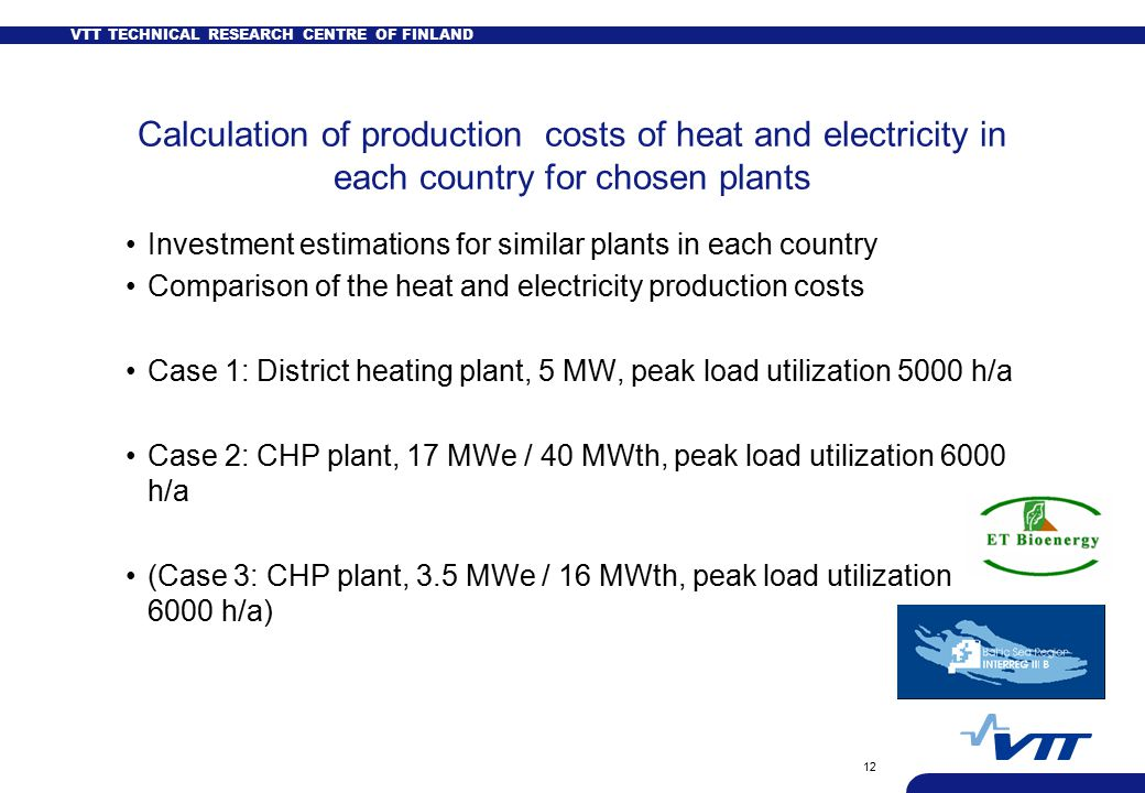 VTT TECHNICAL RESEARCH CENTRE OF FINLAND 12 Calculation of production costs of heat and electricity in each country for chosen plants Investment estimations for similar plants in each country Comparison of the heat and electricity production costs Case 1: District heating plant, 5 MW, peak load utilization 5000 h/a Case 2: CHP plant, 17 MWe / 40 MWth, peak load utilization 6000 h/a (Case 3: CHP plant, 3.5 MWe / 16 MWth, peak load utilization 6000 h/a)