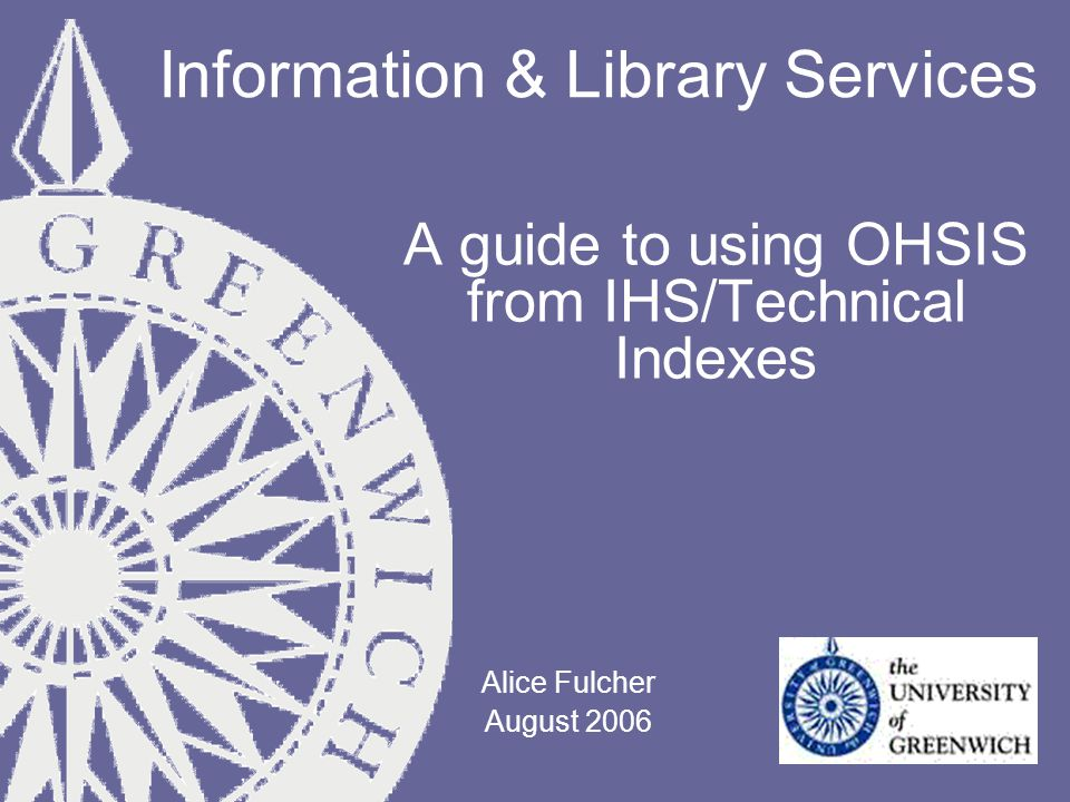 Information & Library Services A guide to using OHSIS from IHS/Technical Indexes Alice Fulcher August 2006