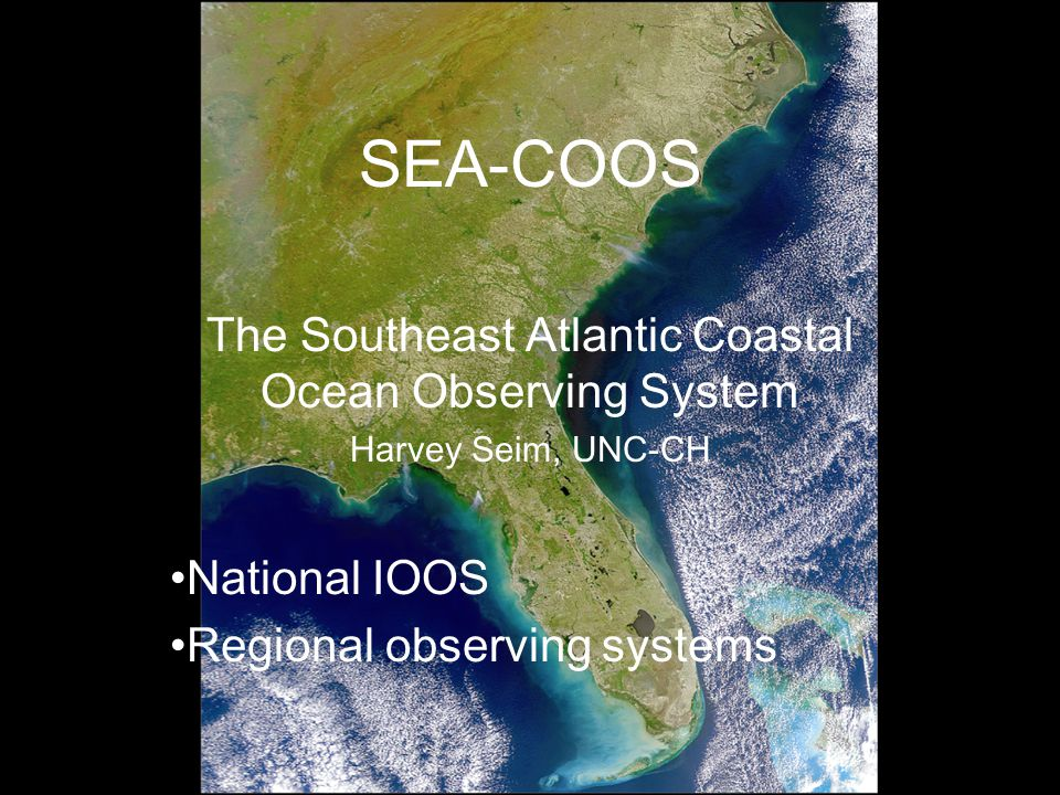 SEA-COOS The Southeast Atlantic Coastal Ocean Observing System Harvey Seim, UNC-CH National IOOS Regional observing systems
