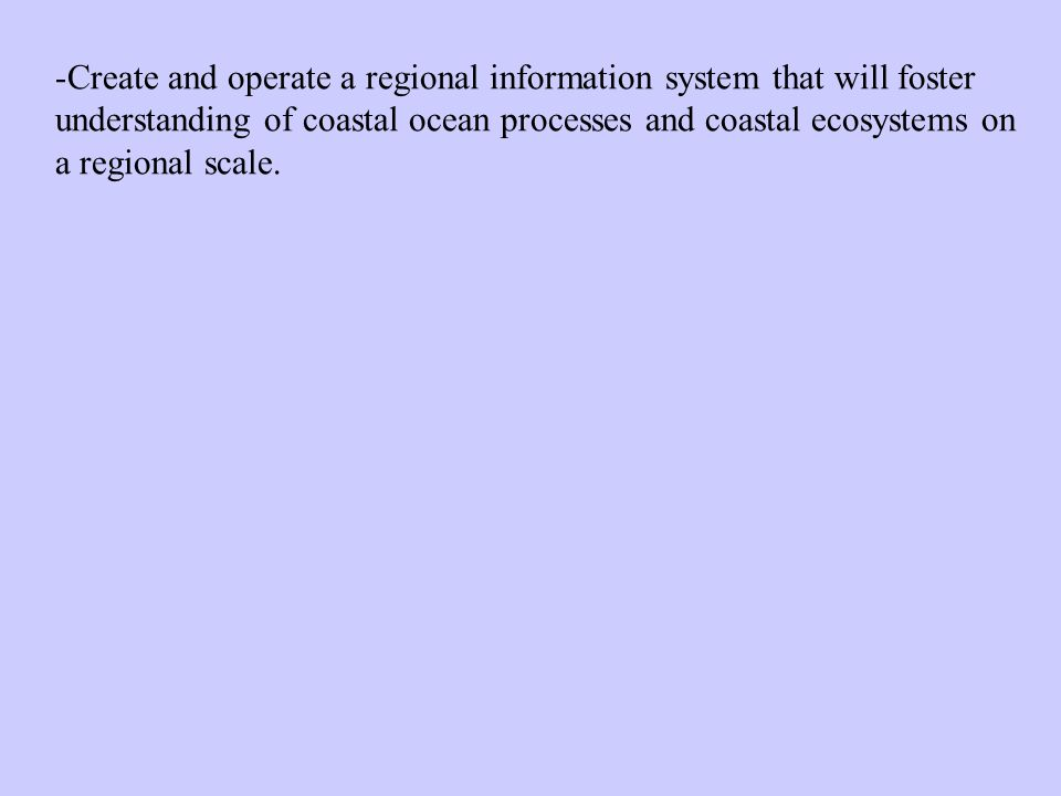-Create and operate a regional information system that will foster understanding of coastal ocean processes and coastal ecosystems on a regional scale.