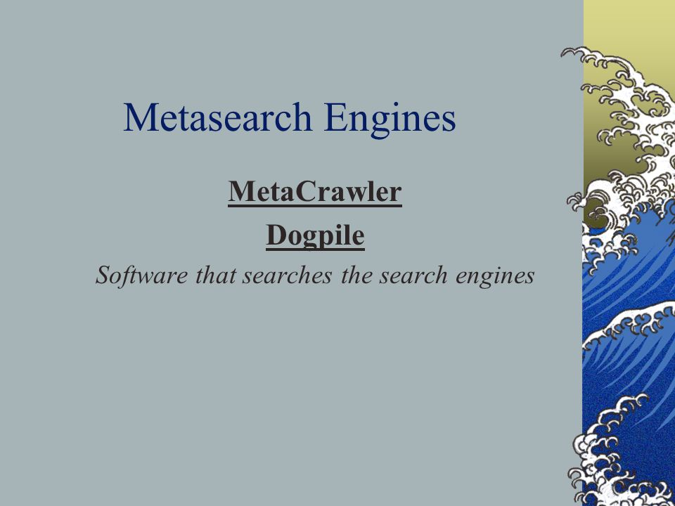 Metasearch Engines MetaCrawler Dogpile Software that searches the search engines