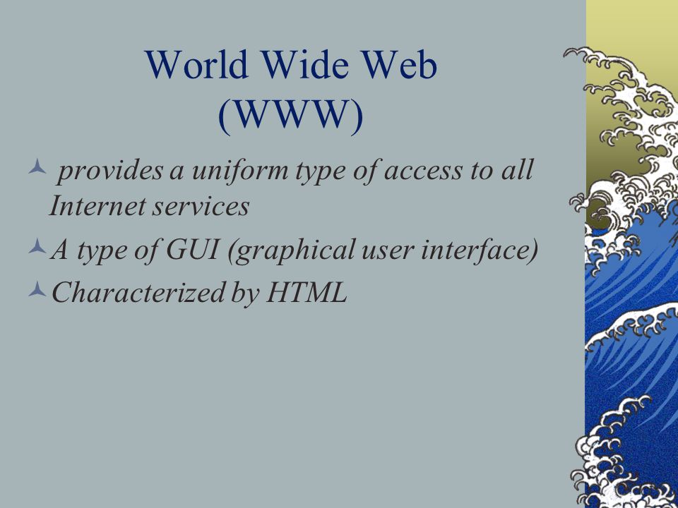 World Wide Web (WWW) provides a uniform type of access to all Internet services A type of GUI (graphical user interface) Characterized by HTML