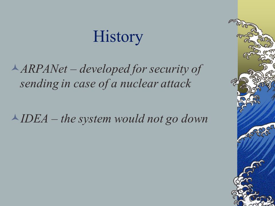 History ARPANet – developed for security of sending in case of a nuclear attack IDEA – the system would not go down