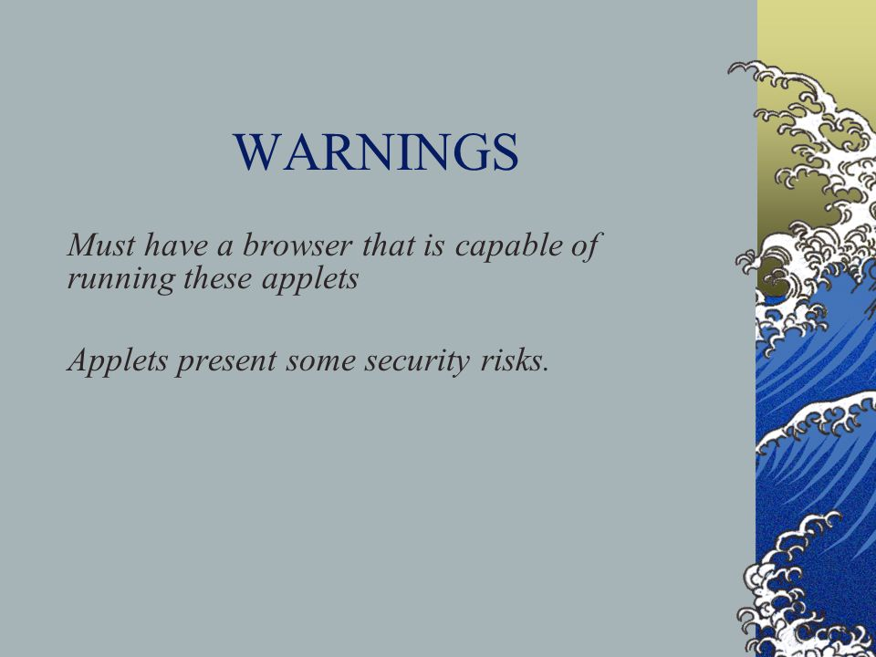 WARNINGS Must have a browser that is capable of running these applets Applets present some security risks.
