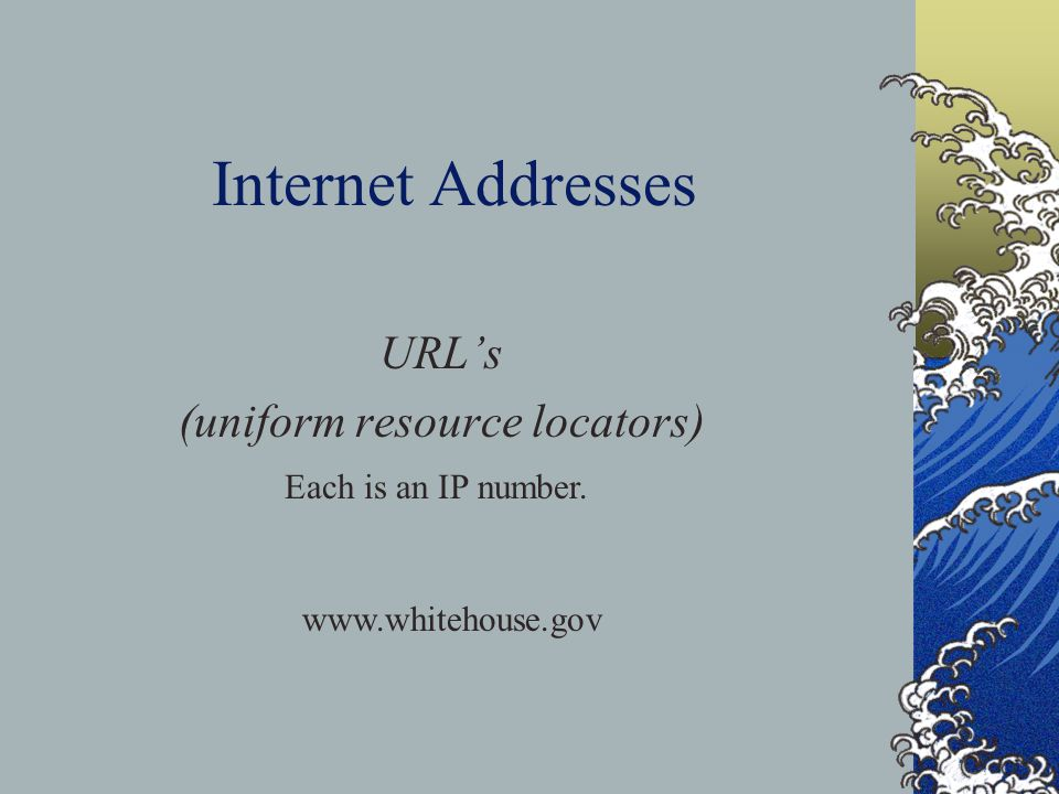 Internet Addresses URL's (uniform resource locators) Each is an IP number.