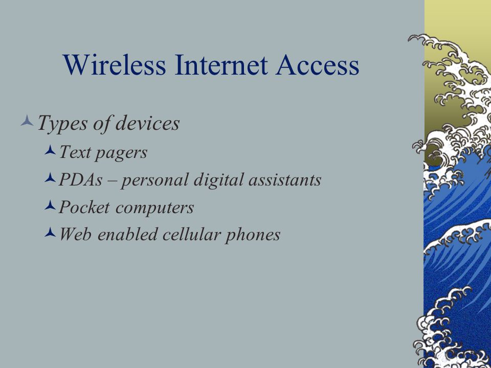 Wireless Internet Access Types of devices Text pagers PDAs – personal digital assistants Pocket computers Web enabled cellular phones