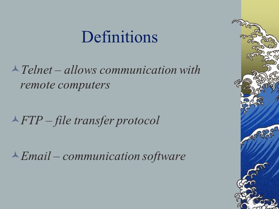 Definitions Telnet – allows communication with remote computers FTP – file transfer protocol  – communication software