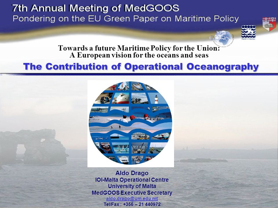 The Contribution of Operational Oceanography Towards a future Maritime Policy for the Union: A European vision for the oceans and seas The Contribution of Operational Oceanography Aldo Drago IOI-Malta Operational Centre University of Malta MedGOOS Executive Secretary Tel/Fax : +356 –