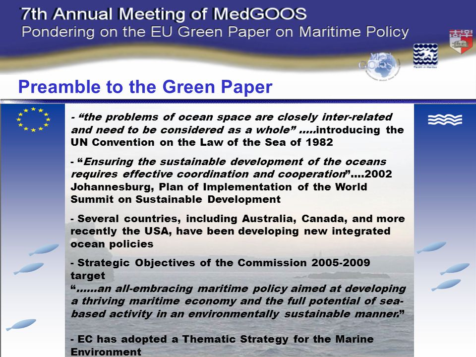- the problems of ocean space are closely inter-related and need to be considered as a whole …..introducing the UN Convention on the Law of the Sea of Ensuring the sustainable development of the oceans requires effective coordination and cooperation ….2002 Johannesburg, Plan of Implementation of the World Summit on Sustainable Development - Several countries, including Australia, Canada, and more recently the USA, have been developing new integrated ocean policies - Strategic Objectives of the Commission target ……an all-embracing maritime policy aimed at developing a thriving maritime economy and the full potential of sea- based activity in an environmentally sustainable manner. - EC has adopted a Thematic Strategy for the Marine Environment Preamble to the Green Paper