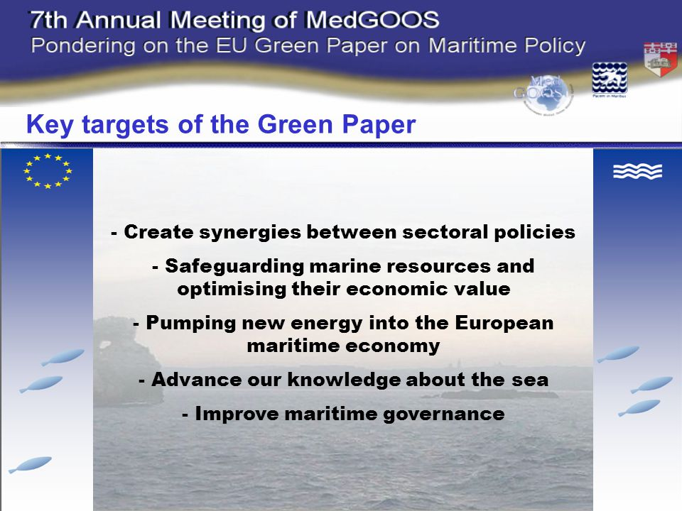 - Create synergies between sectoral policies - Safeguarding marine resources and optimising their economic value - Pumping new energy into the European maritime economy - Advance our knowledge about the sea - Improve maritime governance Key targets of the Green Paper
