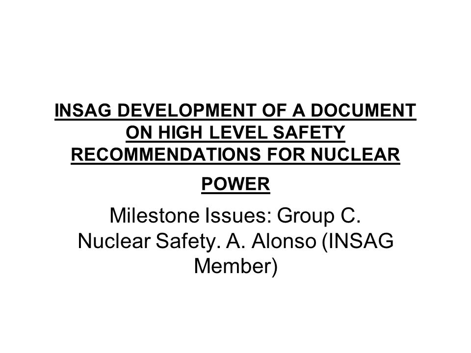 INSAG DEVELOPMENT OF A DOCUMENT ON HIGH LEVEL SAFETY RECOMMENDATIONS FOR NUCLEAR POWER Milestone Issues: Group C.