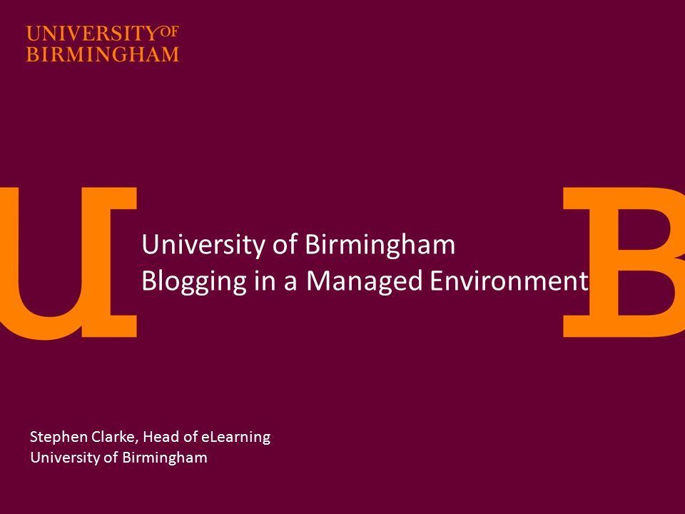 University of Birmingham Blogging in a Managed Environment Stephen Clarke, Head of eLearning University of Birmingham