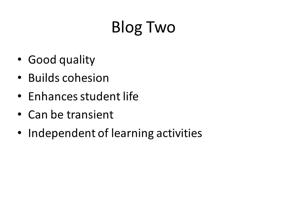 Good quality Builds cohesion Enhances student life Can be transient Independent of learning activities