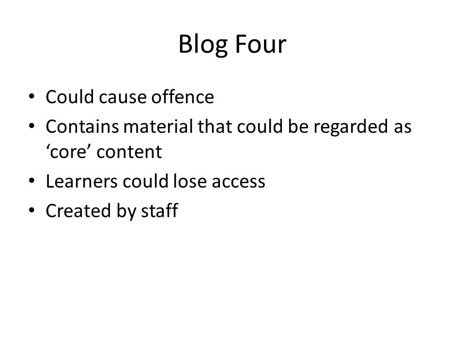Blog Four Could cause offence Contains material that could be regarded as 'core' content Learners could lose access Created by staff