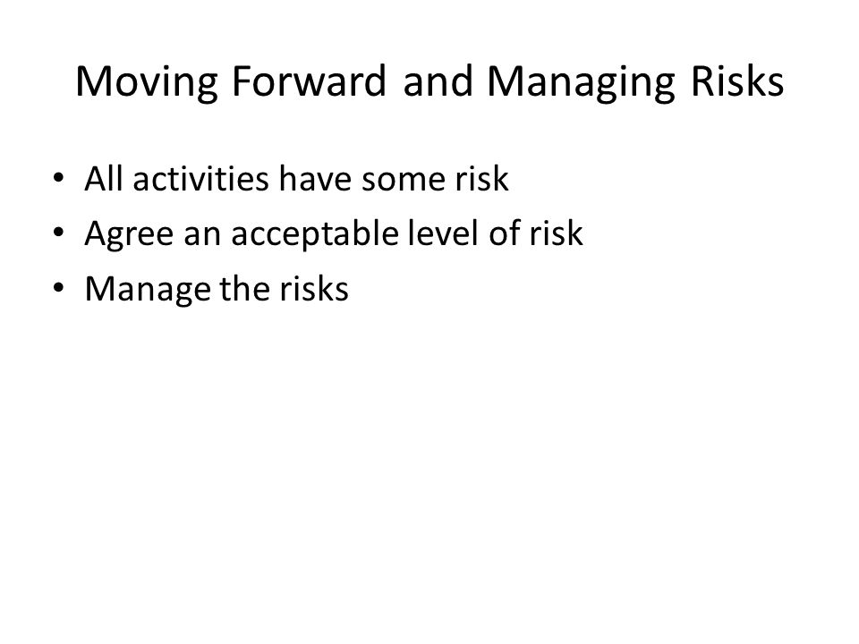 Moving Forward and Managing Risks All activities have some risk Agree an acceptable level of risk Manage the risks