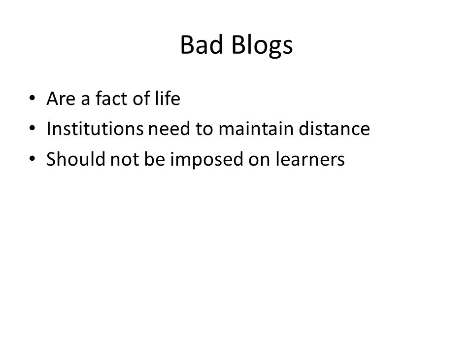 Bad Blogs Are a fact of life Institutions need to maintain distance Should not be imposed on learners