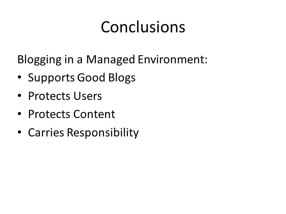 Conclusions Blogging in a Managed Environment: Supports Good Blogs Protects Users Protects Content Carries Responsibility