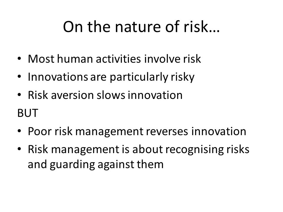 On the nature of risk… Most human activities involve risk Innovations are particularly risky Risk aversion slows innovation BUT Poor risk management reverses innovation Risk management is about recognising risks and guarding against them