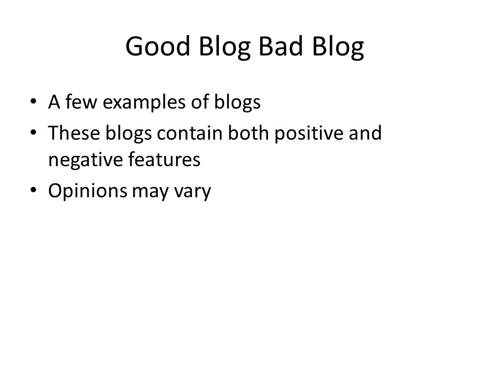 Good Blog Bad Blog A few examples of blogs These blogs contain both positive and negative features Opinions may vary