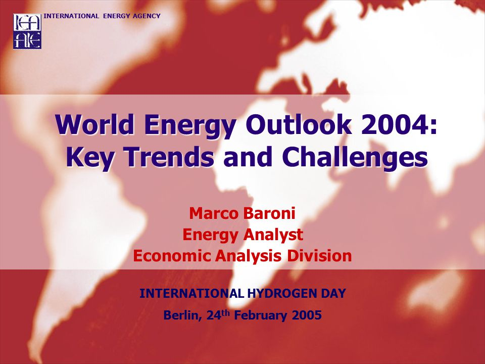 INTERNATIONAL ENERGY AGENCY World Energy Outlook 2004: Key Trends and Challenges Marco Baroni Energy Analyst Economic Analysis Division INTERNATIONAL HYDROGEN DAY Berlin, 24 th February 2005