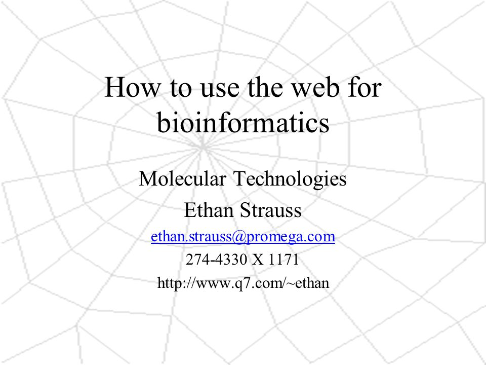 How to use the web for bioinformatics Molecular Technologies Ethan Strauss X