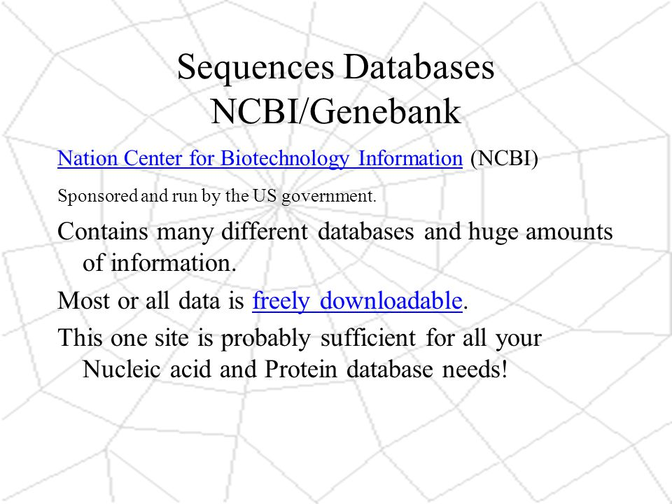 Sequences Databases NCBI/Genebank Nation Center for Biotechnology InformationNation Center for Biotechnology Information (NCBI) Sponsored and run by the US government.