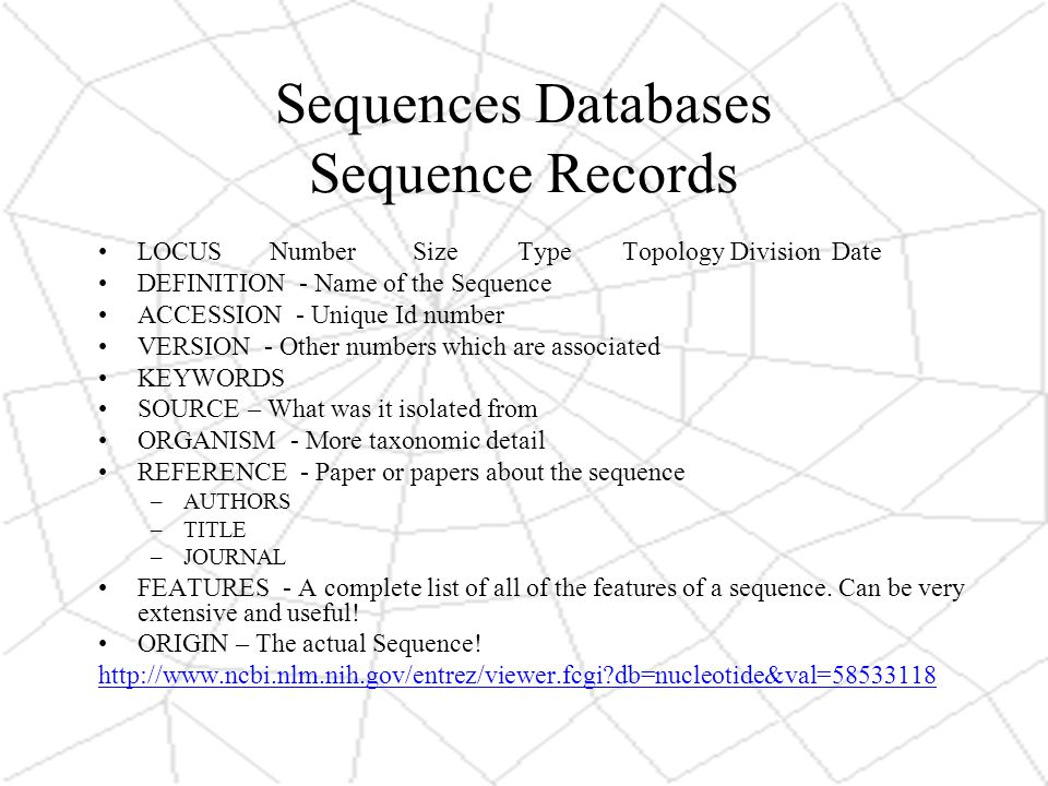 Sequences Databases Sequence Records LOCUS NumberSizeTypeTopology DivisionDate DEFINITION - Name of the Sequence ACCESSION - Unique Id number VERSION - Other numbers which are associated KEYWORDS SOURCE – What was it isolated from ORGANISM - More taxonomic detail REFERENCE - Paper or papers about the sequence –AUTHORS –TITLE –JOURNAL FEATURES - A complete list of all of the features of a sequence.