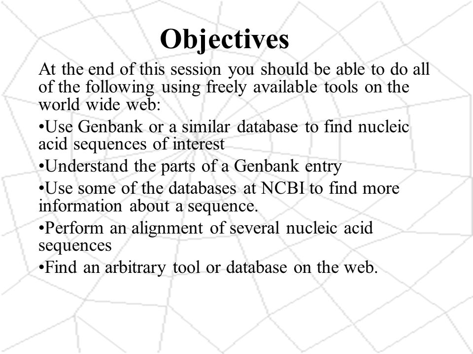 Objectives At the end of this session you should be able to do all of the following using freely available tools on the world wide web: Use Genbank or a similar database to find nucleic acid sequences of interest Understand the parts of a Genbank entry Use some of the databases at NCBI to find more information about a sequence.