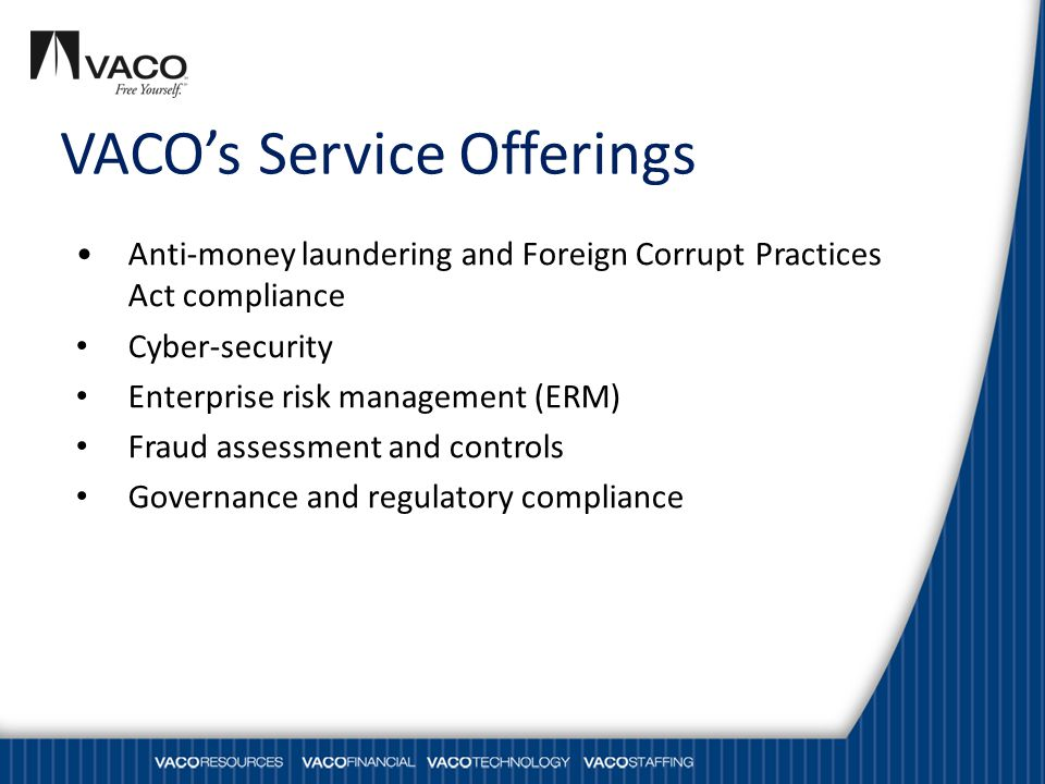 VACO's Service Offerings Anti-money laundering and Foreign Corrupt Practices Act compliance Cyber-security Enterprise risk management (ERM) Fraud assessment and controls Governance and regulatory compliance