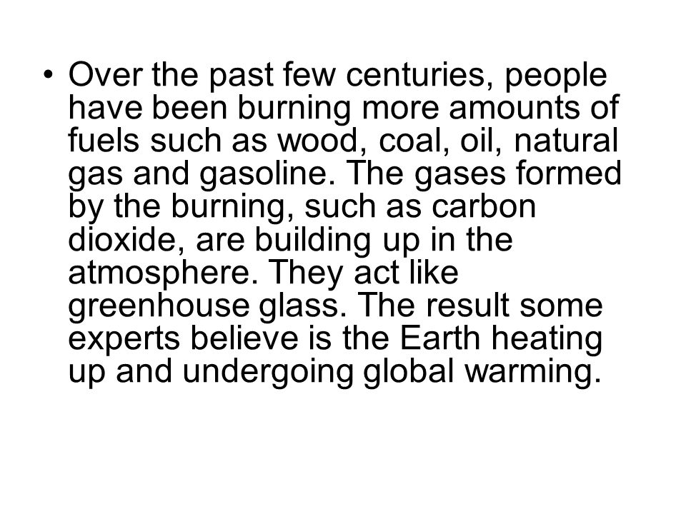 Over the past few centuries, people have been burning more amounts of fuels such as wood, coal, oil, natural gas and gasoline.