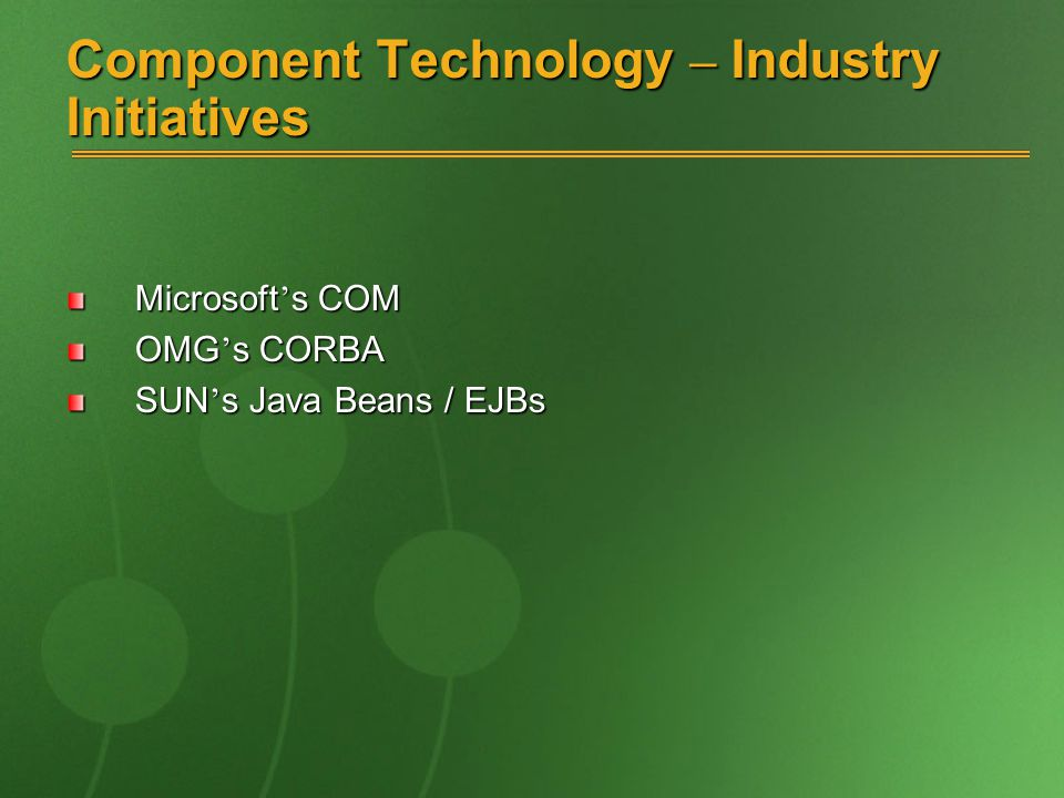 Component Technology – Industry Initiatives Microsoft ' s COM OMG ' s CORBA SUN ' s Java Beans / EJBs