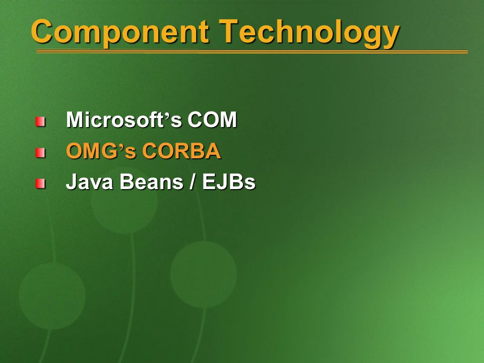 Component Technology Microsoft ' s COM OMG ' s CORBA Java Beans / EJBs