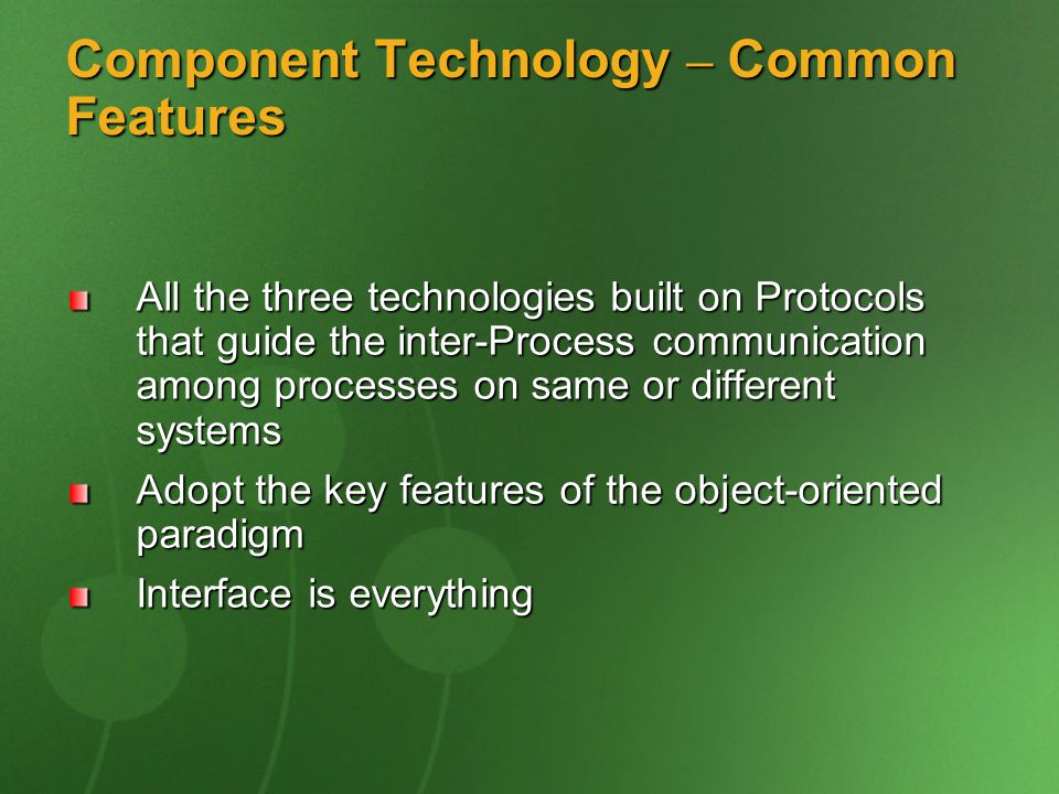 Component Technology – Common Features All the three technologies built on Protocols that guide the inter-Process communication among processes on same or different systems Adopt the key features of the object-oriented paradigm Interface is everything