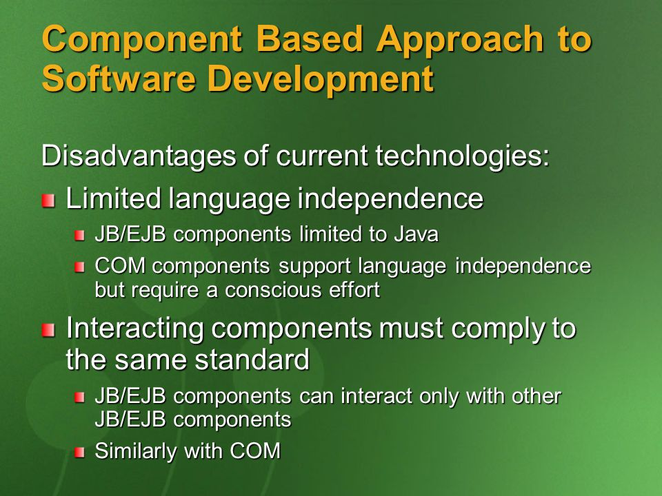 Component Based Approach to Software Development Disadvantages of current technologies: Limited language independence JB/EJB components limited to Java COM components support language independence but require a conscious effort Interacting components must comply to the same standard JB/EJB components can interact only with other JB/EJB components Similarly with COM