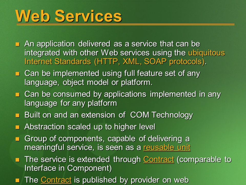 Web Services An application delivered as a service that can be integrated with other Web services using the ubiquitous Internet Standards (HTTP, XML, SOAP protocols).