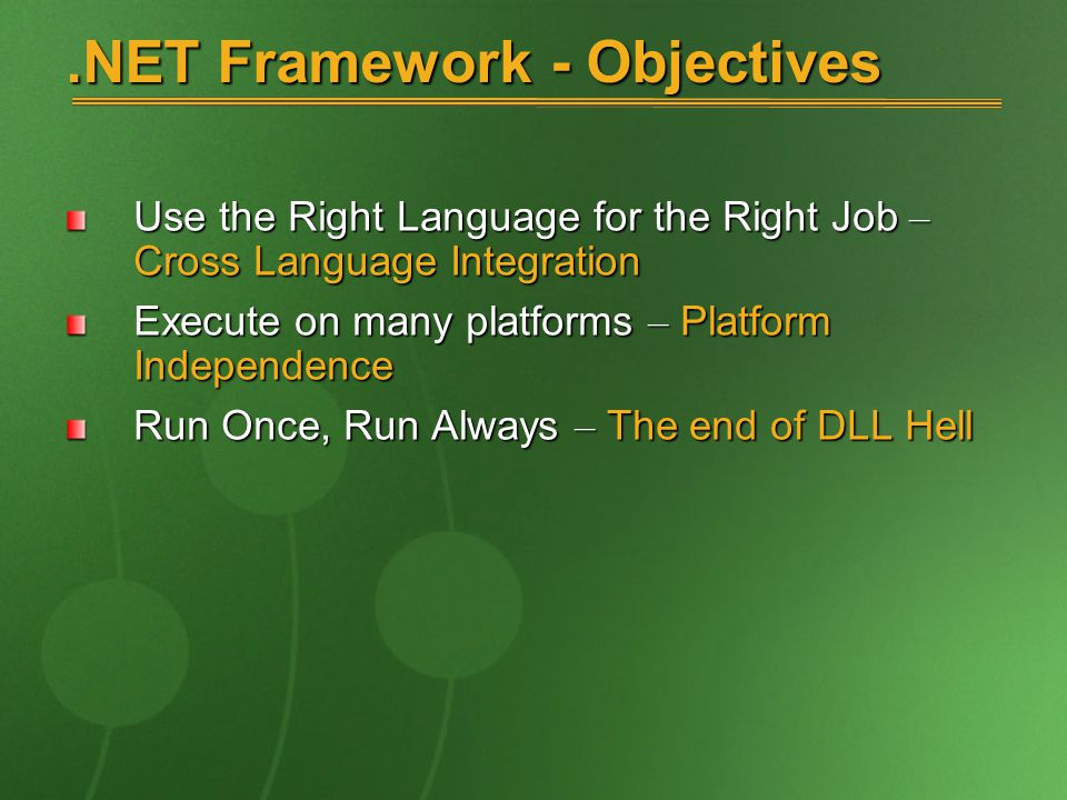 .NET Framework - Objectives Use the Right Language for the Right Job – Cross Language Integration Execute on many platforms – Platform Independence Run Once, Run Always – The end of DLL Hell