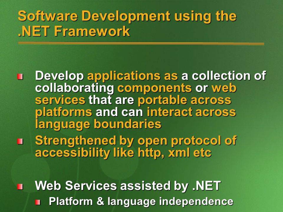 Software Development using the.NET Framework Develop applications as a collection of collaborating components or web services that are portable across platforms and can interact across language boundaries Strengthened by open protocol of accessibility like http, xml etc Web Services assisted by.NET Platform & language independence