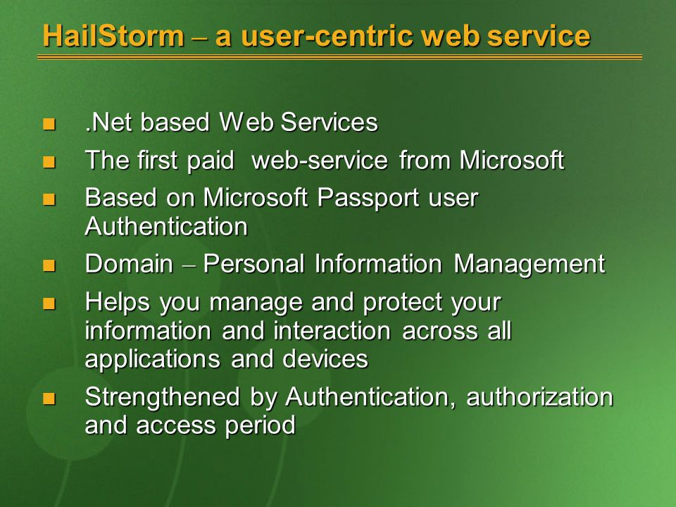 HailStorm – a user-centric web service.Net based Web Services.Net based Web Services The first paid web-service from Microsoft The first paid web-service from Microsoft Based on Microsoft Passport user Authentication Based on Microsoft Passport user Authentication Domain – Personal Information Management Domain – Personal Information Management Helps you manage and protect your information and interaction across all applications and devices Helps you manage and protect your information and interaction across all applications and devices Strengthened by Authentication, authorization and access period Strengthened by Authentication, authorization and access period