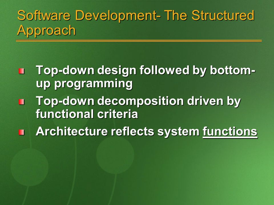 Software Development- The Structured Approach Top-down design followed by bottom- up programming Top-down decomposition driven by functional criteria Architecture reflects system functions
