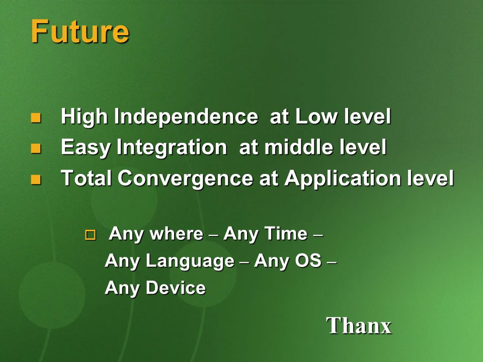 Future High Independence at Low level High Independence at Low level Easy Integration at middle level Easy Integration at middle level Total Convergence at Application level Total Convergence at Application level  Any where – Any Time – Any Language – Any OS – Any Language – Any OS – Any Device Any Device Thanx Thanx