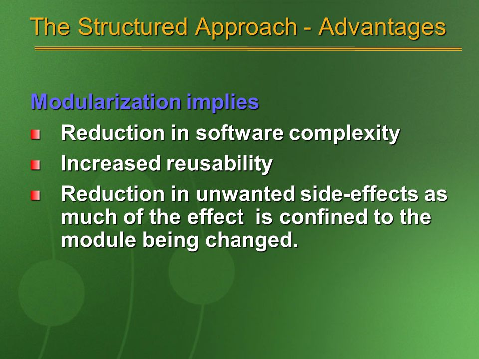 The Structured Approach - Advantages Modularization implies Reduction in software complexity Increased reusability Reduction in unwanted side-effects as much of the effect is confined to the module being changed.