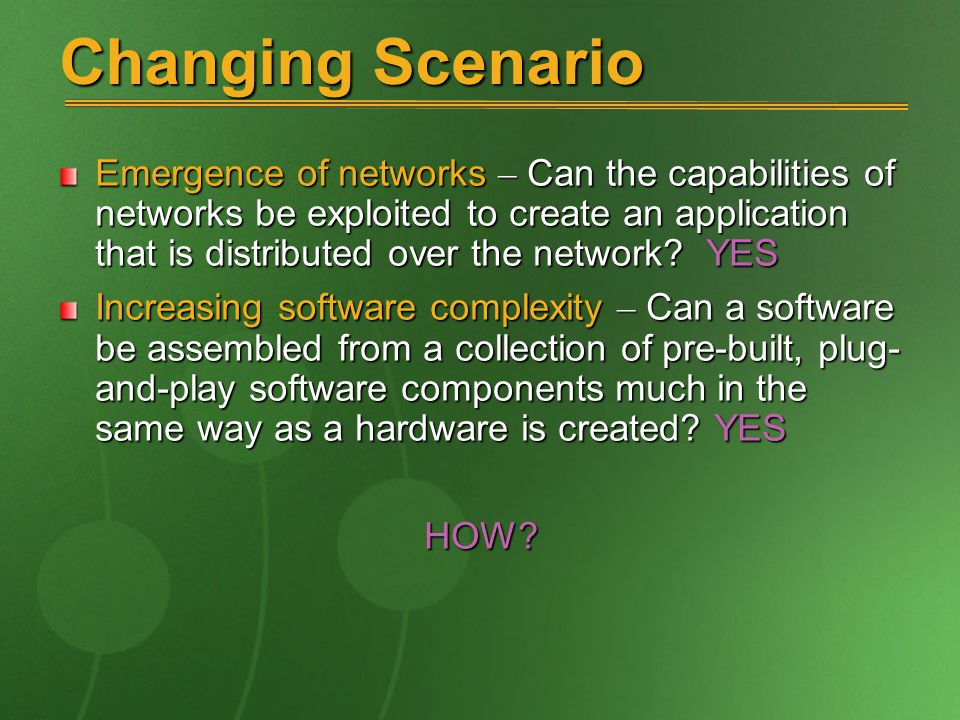 Changing Scenario Emergence of networks – Can the capabilities of networks be exploited to create an application that is distributed over the network.
