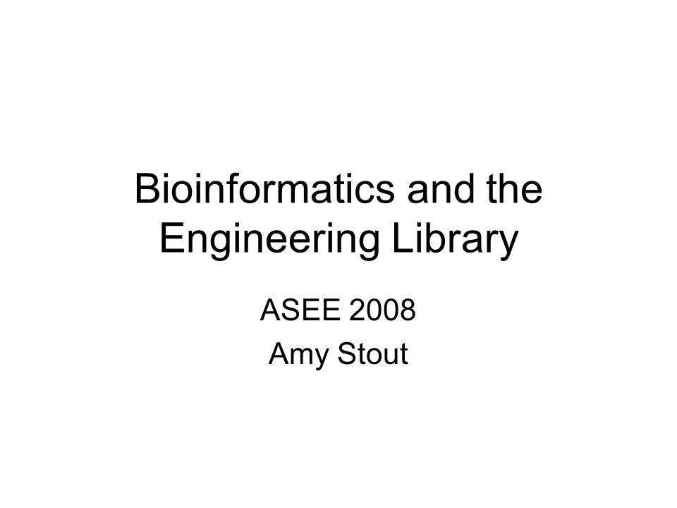 Bioinformatics and the Engineering Library ASEE 2008 Amy Stout