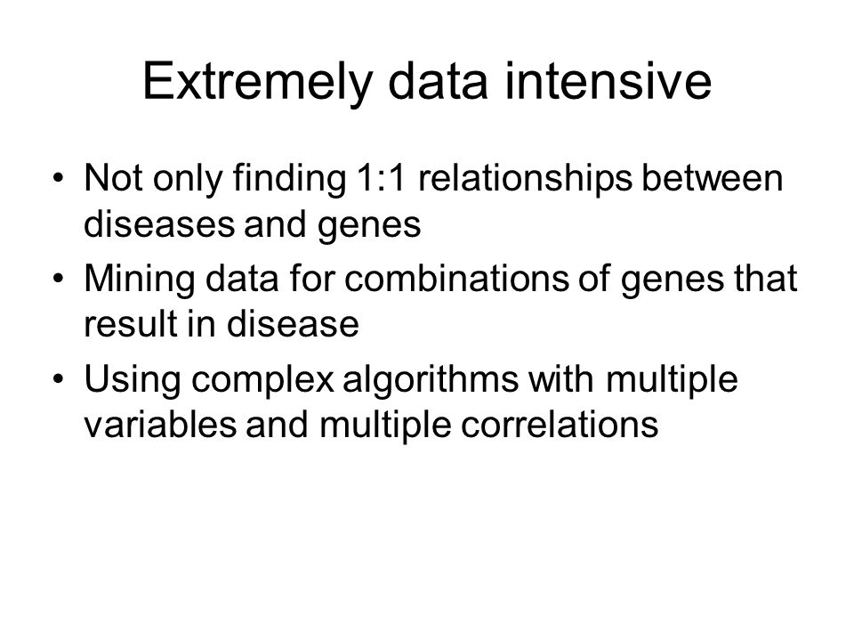 Extremely data intensive Not only finding 1:1 relationships between diseases and genes Mining data for combinations of genes that result in disease Using complex algorithms with multiple variables and multiple correlations