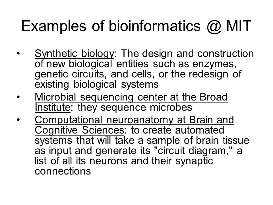 Examples of MIT Synthetic biology: The design and construction of new biological entities such as enzymes, genetic circuits, and cells, or the redesign of existing biological systems Microbial sequencing center at the Broad Institute: they sequence microbes Computational neuroanatomy at Brain and Cognitive Sciences: to create automated systems that will take a sample of brain tissue as input and generate its circuit diagram, a list of all its neurons and their synaptic connections