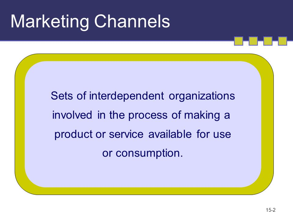 15-2 Marketing Channels Sets of interdependent organizations involved in the process of making a product or service available for use or consumption.