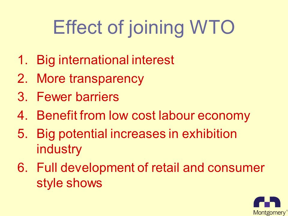 Effect of joining WTO 1.Big international interest 2.More transparency 3.Fewer barriers 4.Benefit from low cost labour economy 5.Big potential increases in exhibition industry 6.Full development of retail and consumer style shows