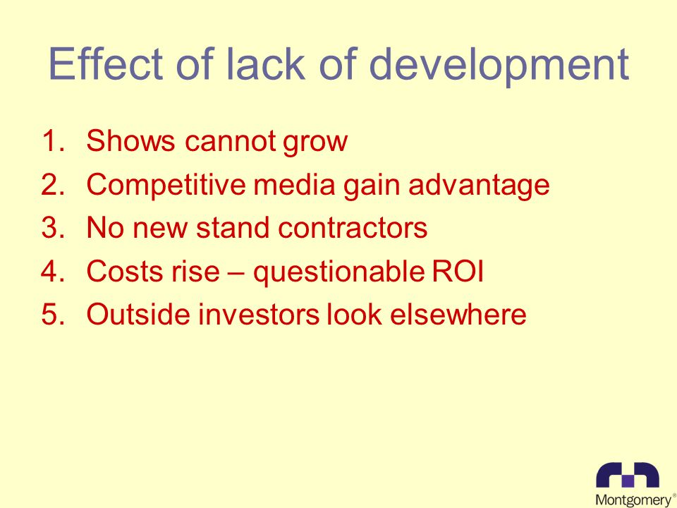 Effect of lack of development 1.Shows cannot grow 2.Competitive media gain advantage 3.No new stand contractors 4.Costs rise – questionable ROI 5.Outside investors look elsewhere