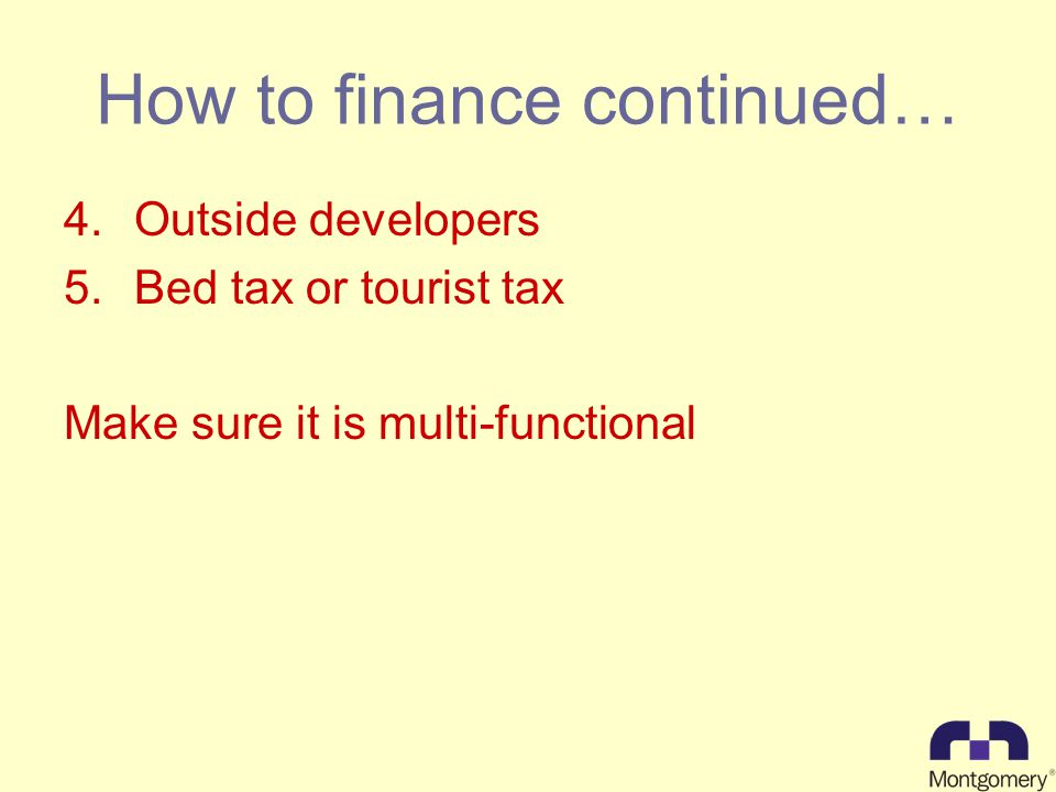 How to finance continued… 4.Outside developers 5.Bed tax or tourist tax Make sure it is multi-functional