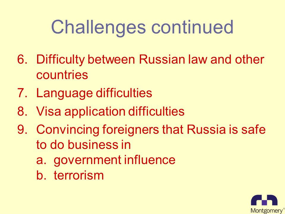 Challenges continued 6.Difficulty between Russian law and other countries 7.Language difficulties 8.Visa application difficulties 9.Convincing foreigners that Russia is safe to do business in a.